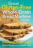 Great Gluten-free Whole-grain Bread Machine Recipes: Featuring 150 Recipes
