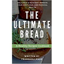 The Ultimate Bread Recipes Cookbook: 100 Delicious & Nutrient Improve Your Emotional and Physical Health (English Edition)
