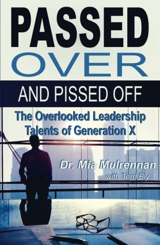 Passed Over and Pissed Off: The Overlooked Leadership Talents of Generation X por Mia Mulrennan PsyD