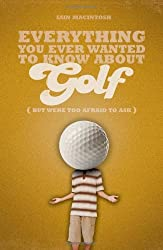 Everything You Ever Wanted to Know About Golf But Were Too Afraid to Ask (Everything You Ever Wantd/Know) by Iain Macintosh (2010-04-01)