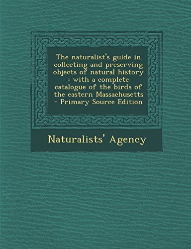 The Naturalist's Guide in Collecting and Preserving Objects of Natural History: With a Complete Catalogue of the Birds of the Eastern Massachusetts -