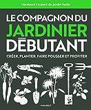 Le compagnon du jardinier débutant: Toutes les techniques de jardinage expliquées et illustrées