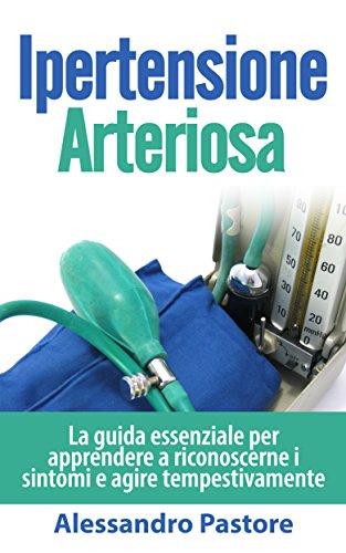 Ipertensione Arteriosa: La guida essenziale per apprendere a riconoscerne i sintomi e agire tempestivamente (pressione alta cosa fare)