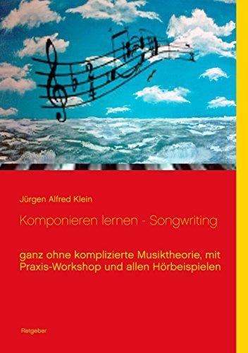 Komponieren lernen - Songwriting: ganz ohne komplizierte Musiktheorie, mit Praxis-Workshop und allen Hörbeispielen