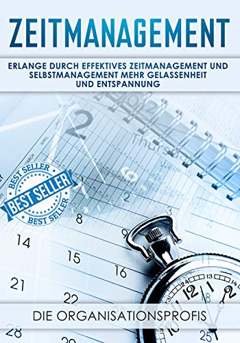 Zeitmanagement: Erlange durch effektives Zeitmanagement und Selbstmanagement mehr Gelassenheit und Entspannung