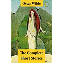 The Complete Short Stories (The Model Millionaire + The Canterville Ghost + The Happy Prince + The Star-Child + The Fisherman And His Soul + The Selfish ... Rose + The Sphinx Without A Secret and more)