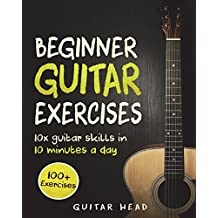 Guitar Exercises for Beginners: 10x Guitar Skills in 10 Minutes a Day: An Arsenal of 100+ Exercises for Beginners: Volume 1 (Guitar Exercises Mastery)