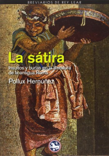 La Sátira. Insultos Y Burlas En La Literatura De La Antigua Roma (Breviarios de Rey Lear) por Pollux Hernúñez Hernández