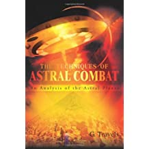 The Techniques of Astral Combat: An Analysis of the Astral Planes by G. Travels (2002-01-31)