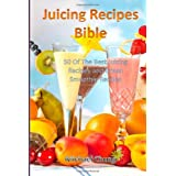 Juicing Recipes Bible: 50 Of The Best Juicing Recipes and Green Smoothie Recipes