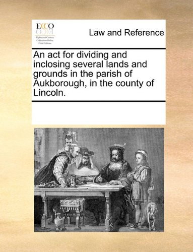 An act for dividing and inclosing several lands and grounds in the parish of Aukborough, in the county of Lincoln. por See Notes Multiple Contributors