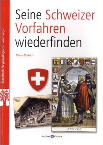 Seine Schweizer Vorfahren Wiederfinden : Retrouver ses anctres suisses (Allemand) de Denis Dubich ( 31 janvier 2015 )