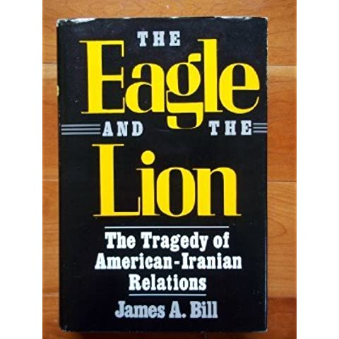 The Eagle and the Lion: The Tragedy of American-Iranian Relations by James A. Bill (1988-04-30)