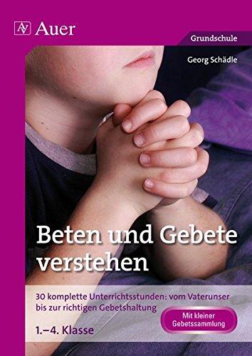 Beten und Gebete verstehen: 30 komplette Unterrichtsstunden: vom Vaterunser bis zur richtigen Gebetshaltung 1. bis 4. Klasse
