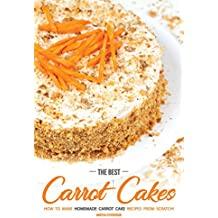 The Best Carrot Cakes: How to Make Homemade Carrot Cake Recipes from Scratch! (English Edition)