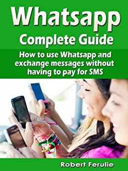 Whatsapp - Complete Guide: How to use Whatsapp and exchange messages without  having to pay for SMS (English Edition) par [Ferulie, Robert]