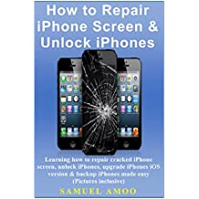 How to Repair iPhone Screen & Unlock iPhones: Learning how to repair cracked iPhone screen, unlock iPhones, upgrade iPhones iOS version & backup iPhones Made Easy (Pictures inclusive)