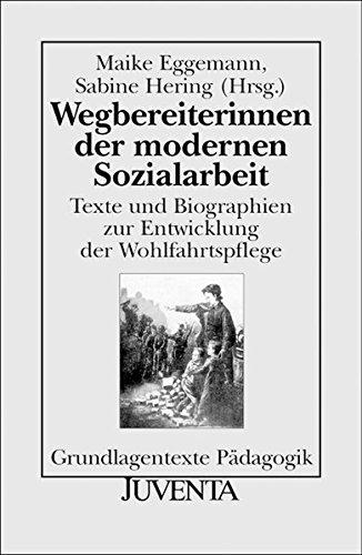 Wegbereiterinnen der modernen Sozialarbeit: Texte und Biographien zur Entwicklung der Wohlfahrtspflege (Grundlagentexte Pädagogik)