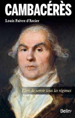 Cambacérès - L art de servir tous les régimes par Louis Faivre d'Arcier