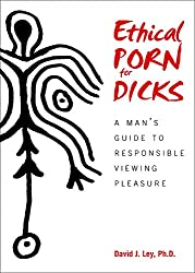 Ethical Porn for Dicks: A Man's Guide to Responsible Viewing Pleasure