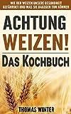 Weizen: Achtung, Weizen! – Leckere Rezepte ohne Weizen: Wie der Weizen unsere Gesundheit gefährdet und was Sie dagegen tun können – Abnehmen mit gesunder ... glutenfrei Backen, Der Weizen-Bauch)