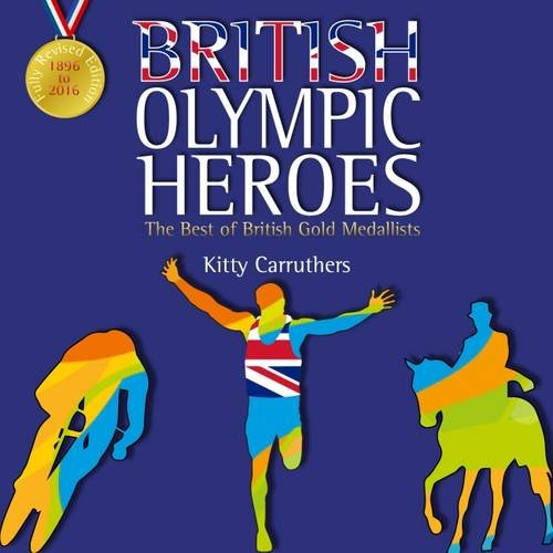 British Olympic Heroes: The Best of British Gold Medallists. Fully Revised Edition Including Rio 2016 por Kitty Carruthers