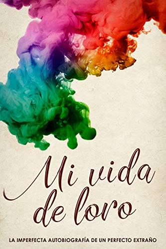 Mi vida de Loro: La imperfecta biografía de un perfecto extraño