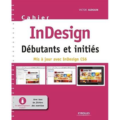 Cahier InDesign CS6 - Débutants et initiés: Avec tous les fichiers des exercices à télécharger (Cahiers)