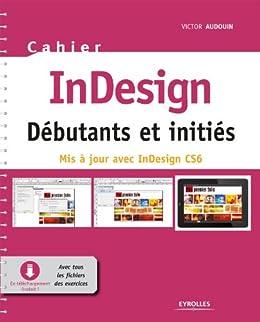 Cahier InDesign CS6 - Débutants et initiés: Avec tous les fichiers des exercices à télécharger par [Audouin, Victor]