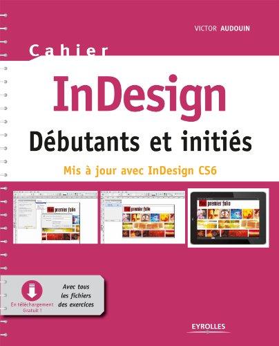 Cahier InDesign CS6 - Débutants et initiés: Avec tous les fichiers des exercices à télécharger par Victor Audouin