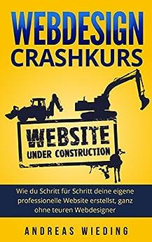 Webdesign Crashkurs: Wie du Schritt für Schritt deine eigene professionelle Website erstellst, ganz ohne teuren Webdesigner. von [Wieding, Andreas]