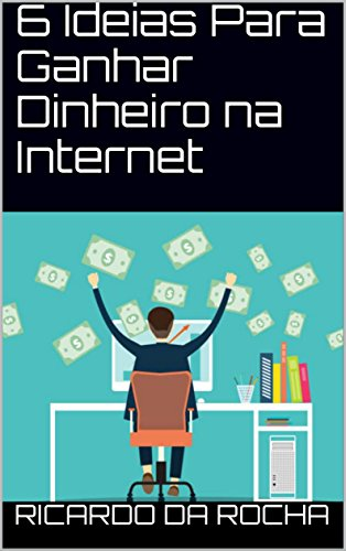 6 Ideias Para Ganhar Dinheiro na Internet (Portuguese Edition)