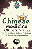 Chinese Medicine For Beginners: The Top 10 Chinese Medicine Techniques For Optimal Health And Healing (Herbal Remedies - Natures Medicine - Healing Herbs - Organic Cures)