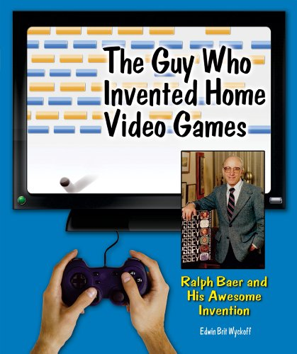The Guy Who Invented Home Video Games: Ralph Baer and His Awesome Invention (Genius at Work! Great Inventor Biographies)