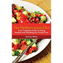 The Mediterranean Diet: Your Complete Guide to Eating Healthy and Shedding the Pounds Fast! by Katrina Abiasi (2013-04-19)