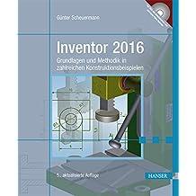 Inventor 2016: Grundlagen und Methodik in zahlreichen Konstruktionsbeispielen