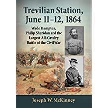 Trevilian Station, June 11–12, 1864: Wade Hampton, Philip Sheridan and the Largest All-Cavalry Battle of the Civil War