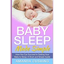 Baby Sleep Made Simple: How You Can Succeed in Getting Your Baby to Sleep: A Short and Simple Guide