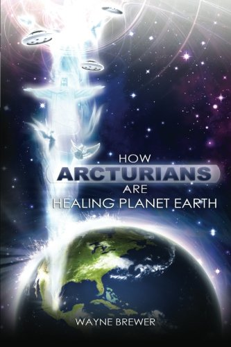 How Arcturians Are Healing Planet Earth: One Soul Or Millions At A Time: Volume 1
