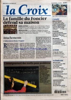CROIX (LA) [No 34620] du 22/01/1997 - LA FAMILLE DU FONCIER DEFEND SA MAISON - MOBILISATION - LES SALARIES DU CREDIT FONCIER REFUSENT LA DISPARITION D'UNE BANQUE QU'ILS JUGENT VIABLE ET DONT L'UTILITE EN MATIERE DE LOGEMENTS SOCIAUX EST EVIDENTE - NEGOCIATION - UN CONCILIATEUR PHILIPPE ROUVILLOIS TENTE DEPUIS MARDI DE TROUVER UNE ISSUE AU CONFLIT ET DE LIBERER LE GOUVERNEUR SEQUESTRE - ATTACHEMENTS L'EDITORIAL DE BRUNO FRAPPAT - L'ENSEIGNEMENT DES MATHS POSE PROBLEME - DOSSIER - L'ACTUALITE - L par Collectif