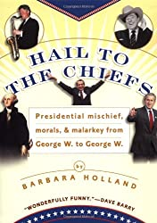 Hail to the Chiefs: Presidential Mischief, Morals & Malarkey from George W. to George W