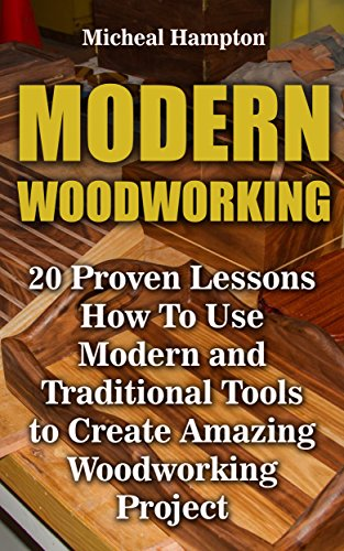Modern Woodworking: 20 Proven Lessons How To Use Modern and Traditional Tools to Create Amazing Woodworking Project: (Woodworking, Indoor, Outdoor) (English Edition)