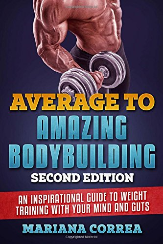 AVERAGE To  AMAZING BODYBUILDING  SECOND EDITION: AN INSPIRATIONAL GUIDE To WEIGHT TRAINING WITH YOUR MIND AND GUTS por Mariana Correa