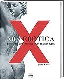 Ars Erotica. Sexualität und ihre Bilder im antiken Rom - John R Clarke