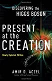 Present at the Creation: Discovering the Higgs Boson by Amir D. Aczel (2012-11-27)