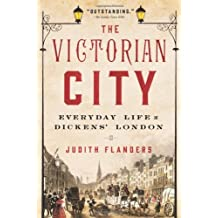 The Victorian City: Everyday Life in Dickens' London by Judith Flanders (2014-07-15)