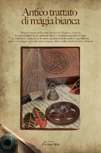 Antico trattato di magia bianca. Manuale segreto di esorcismi, invocazioni, preghiere, orazioni, formule kabalistiche per attirare le influenze benefiche...