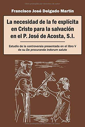 La necesidad de la fe explícita en Cristo para la salvación en el P. José de Acosta, S.I.: Estudio de la controversia presentada en el libro V de su De procuranda indorum salute por Francisco José Delgado Martín
