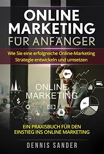 Online Marketing für Anfänger: Wie Sie eine erfolgreiche Online-Marketing Strategie entwickeln und...