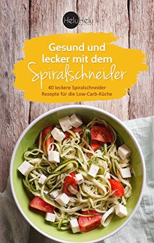 Gesund und lecker mit dem Spiralschneider: 40 leckere Spiralschneider Rezepte für die Low-Carb-Küche
